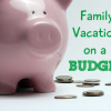 Teaching Kids How to Budget and Save Money for a Family Vacation